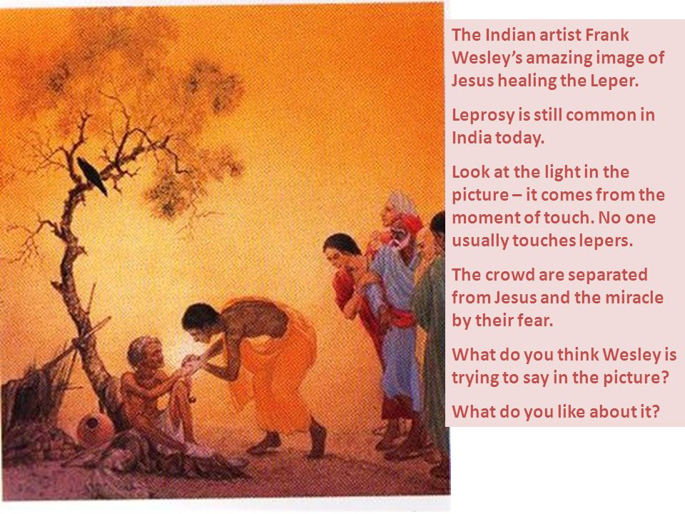 The Indian artist Frank Wesley's amazing image of Jesus healing the Leper. Leprosy is still common in India today. Look at the light in the picture –