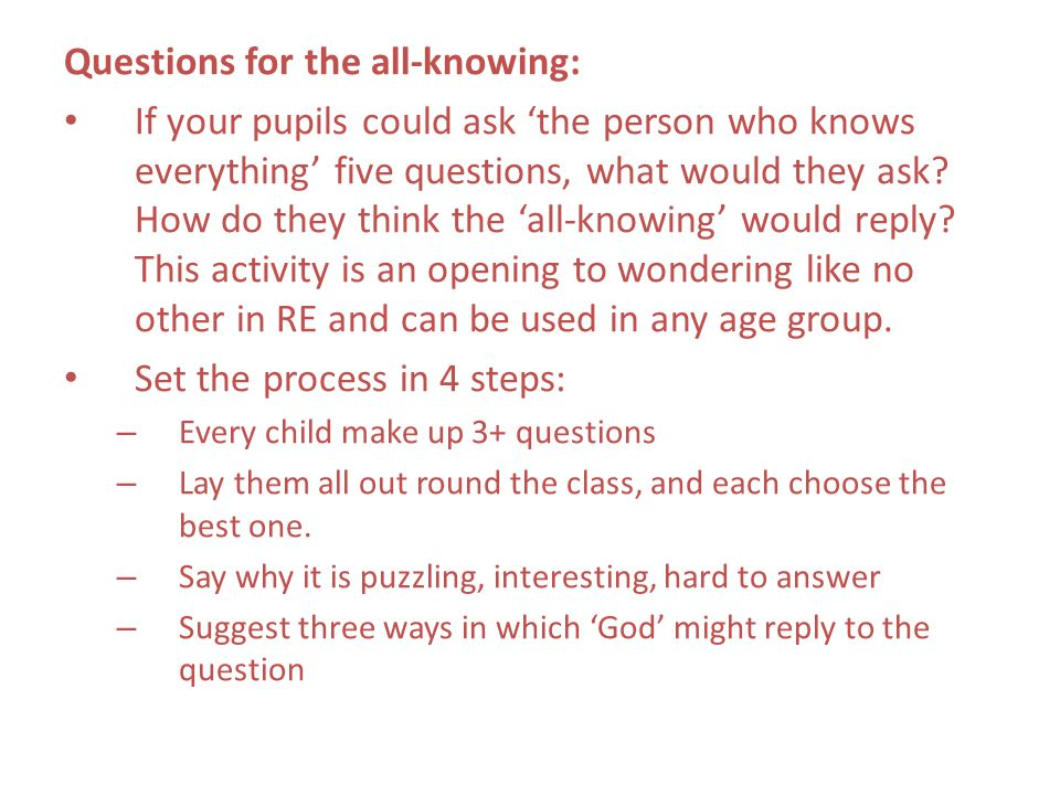 Questions for the all-knowing: If your pupils could ask 'the person who knows everything' five questions, what would they ask? How do they think the '
