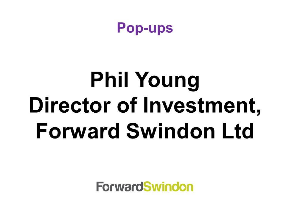 Pop-ups Phil Young Director of Investment, Forward Swindon Ltd