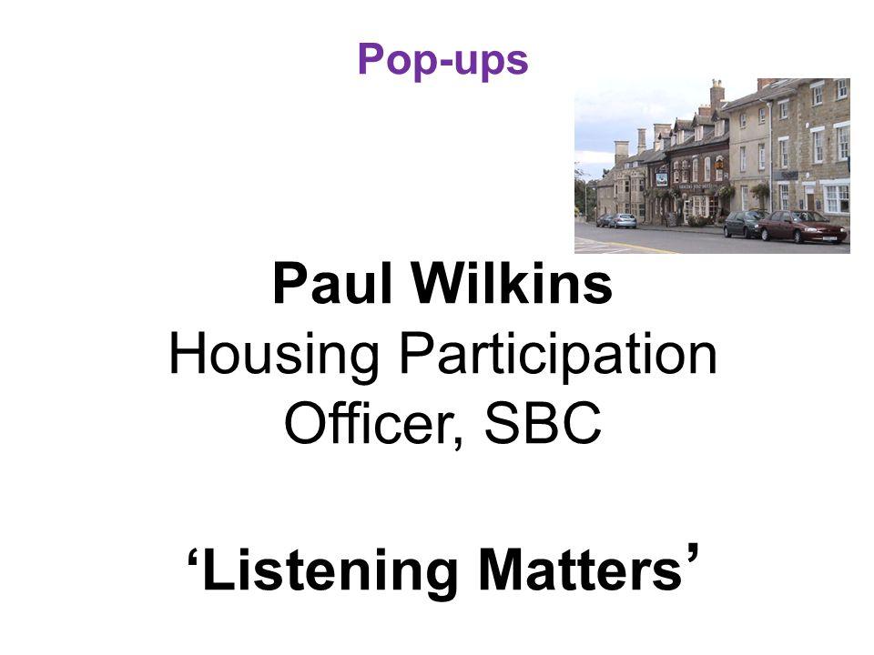 Pop-ups Paul Wilkins Housing Participation Officer, SBC 'Listening Matters '