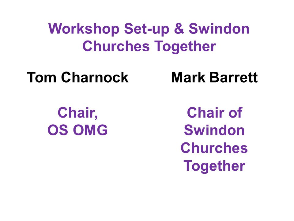 Workshop Set-up & Swindon Churches Together Tom Charnock Chair, OS OMG Mark Barrett Chair of Swindon Churches Together