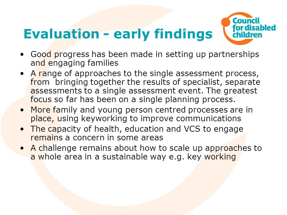Evaluation - early findings Good progress has been made in setting up partnerships and engaging families A range of approaches to the single assessmen