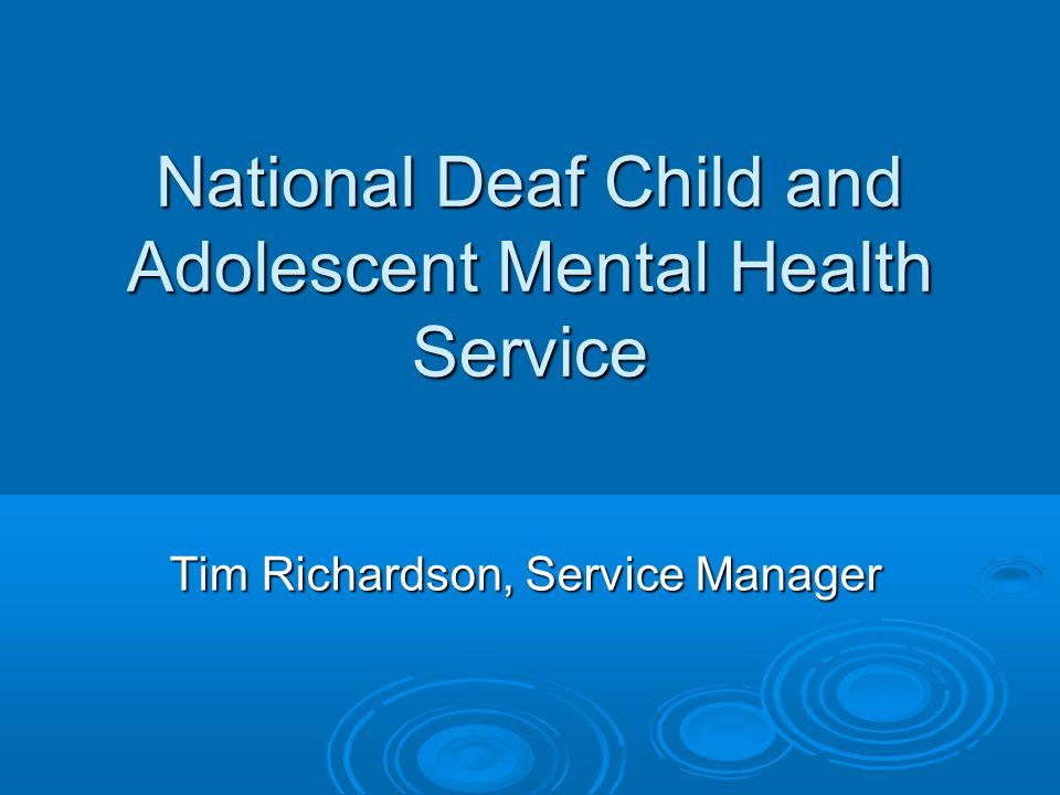 National Deaf Child and Adolescent Mental Health Service Tim Richardson, Service Manager