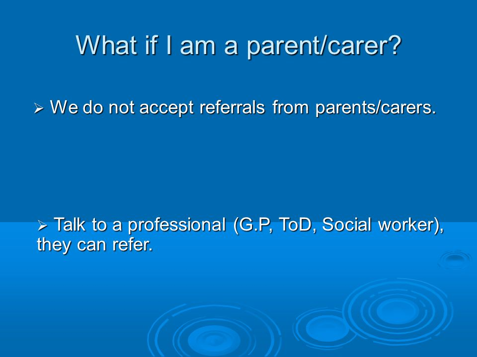 What if I am a parent/carer?  We do not accept referrals from parents/carers.  Talk to a professional (G.P, ToD, Social worker), they can refer.