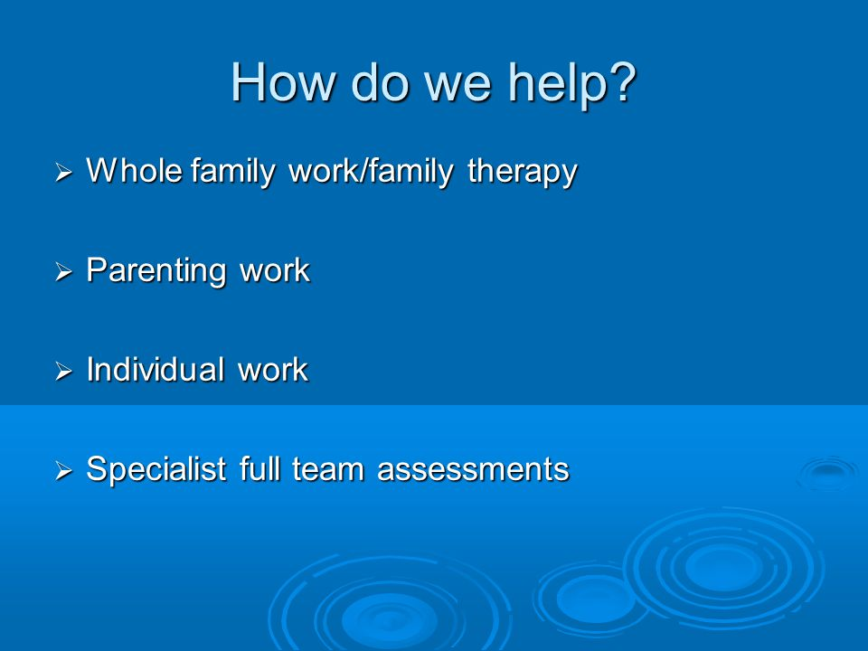 How do we help?  Whole family work/family therapy  Parenting work  Individual work  Specialist full team assessments