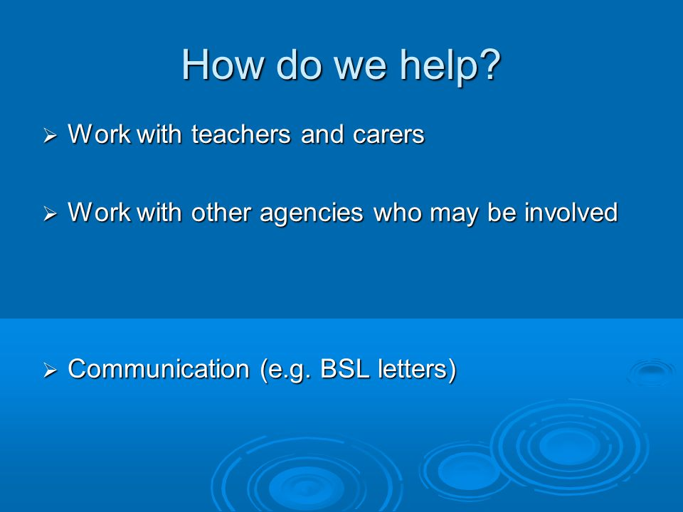How do we help?  Work with teachers and carers  Work with other agencies who may be involved  Communication (e.g. BSL letters)