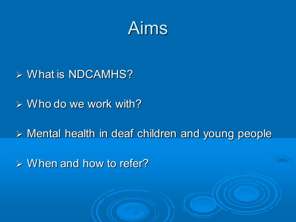 Aims  What is NDCAMHS?  Who do we work with?  Mental health in deaf children and young people  When and how to refer?