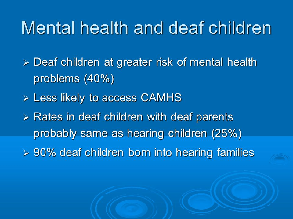 Mental health and deaf children  Deaf children at greater risk of mental health problems (40%)  Less likely to access CAMHS  Rates in deaf children