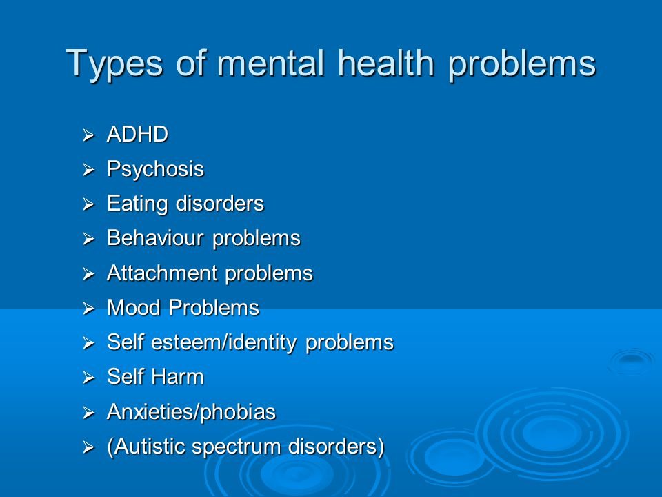 Types of mental health problems  ADHD  Psychosis  Eating disorders  Behaviour problems  Attachment problems  Mood Problems  Self esteem/identit