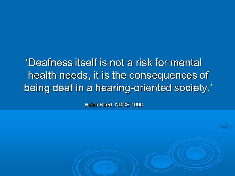 'Deafness itself is not a risk for mental health needs, it is the consequences of being deaf in a hearing-oriented society.' Helen Reed, NDCS 1996