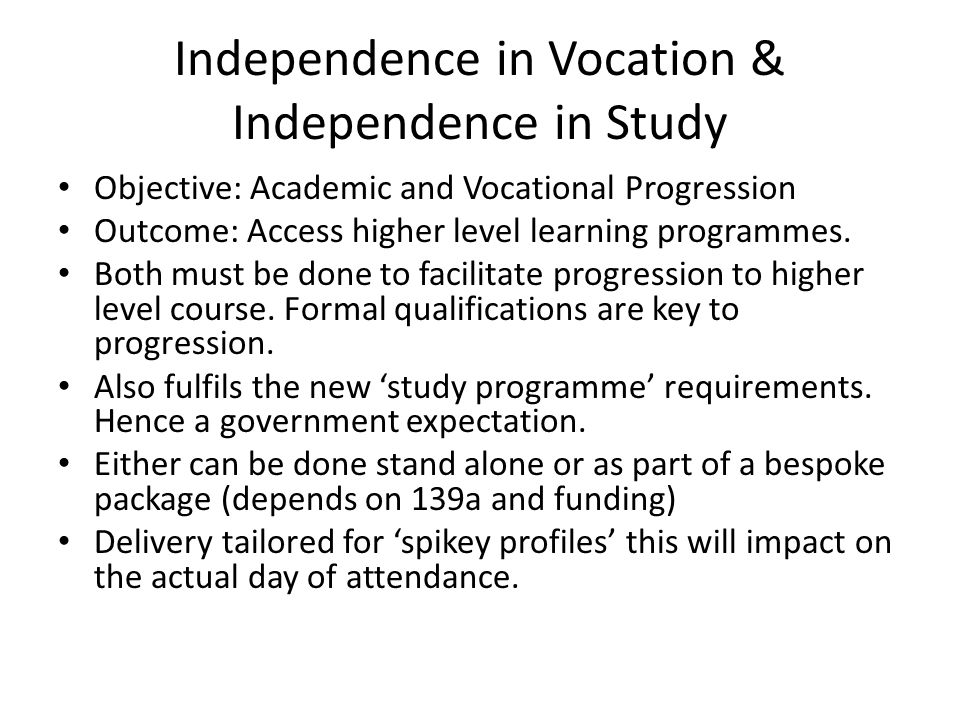 Independence in Vocation & Independence in Study Objective: Academic and Vocational Progression Outcome: Access higher level learning programmes.