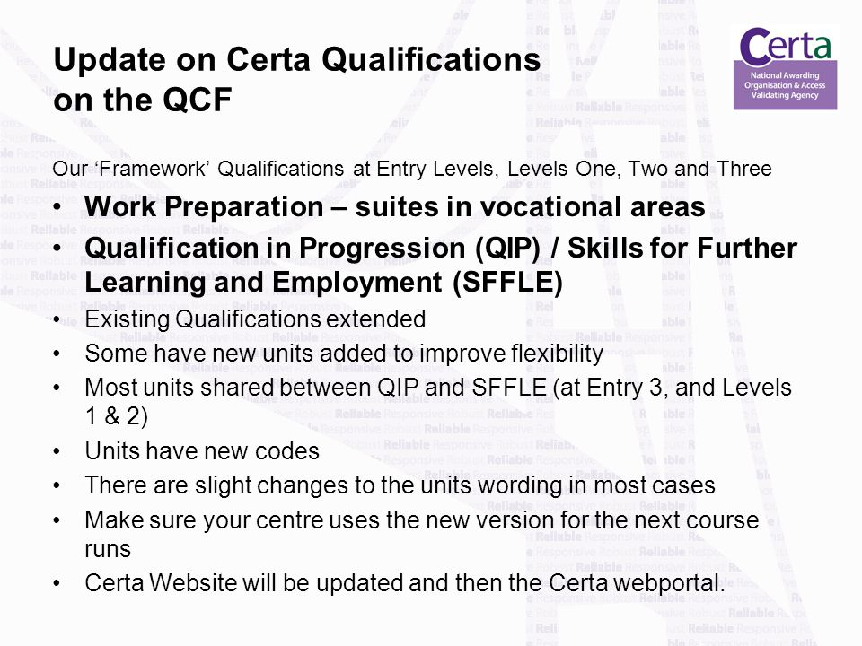Update on Certa Qualifications on the QCF Our 'Framework' Qualifications at Entry Levels, Levels One, Two and Three Work Preparation – suites in vocational areas Qualification in Progression (QIP) / Skills for Further Learning and Employment (SFFLE) Existing Qualifications extended Some have new units added to improve flexibility Most units shared between QIP and SFFLE (at Entry 3, and Levels 1 & 2) Units have new codes There are slight changes to the units wording in most cases Make sure your centre uses the new version for the next course runs Certa Website will be updated and then the Certa webportal.