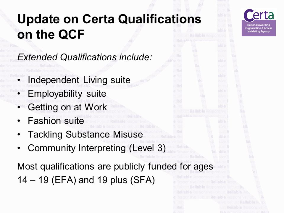 Update on Certa Qualifications on the QCF Extended Qualifications include: Independent Living suite Employability suite Getting on at Work Fashion suite Tackling Substance Misuse Community Interpreting (Level 3) Most qualifications are publicly funded for ages 14 – 19 (EFA) and 19 plus (SFA)