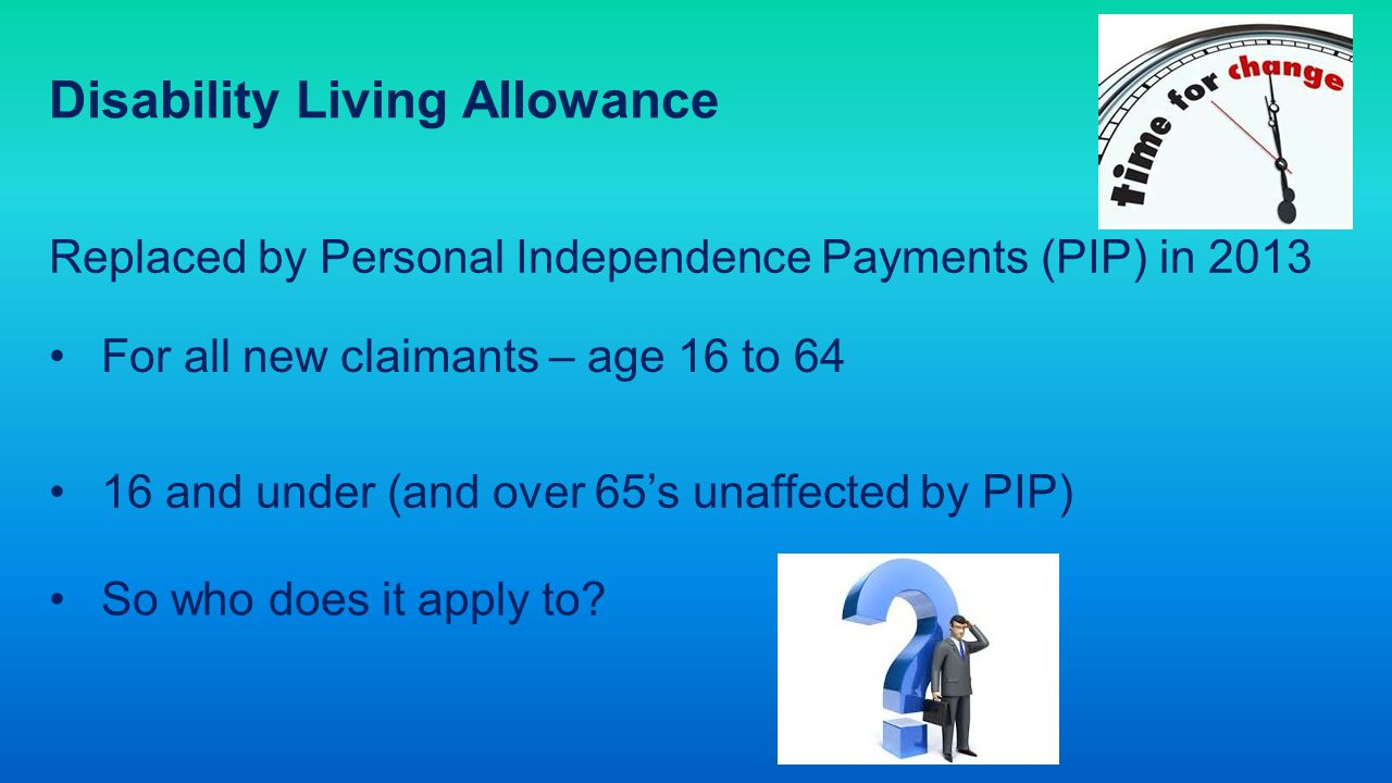 Disability Living Allowance Replaced by Personal Independence Payments (PIP) in 2013 For all new claimants – age 16 to 64 16 and under (and over 65's unaffected by PIP) So who does it apply to