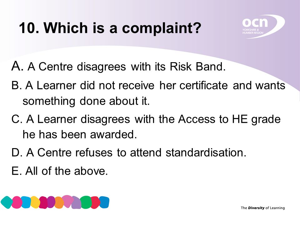 11 10. Which is a complaint? A. A Centre disagrees with its Risk Band. B. A Learner did not receive her certificate and wants something done about it.