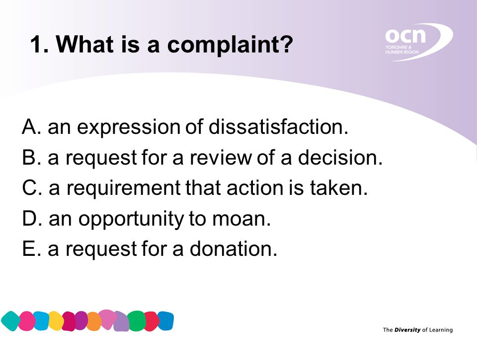 2 1. What is a complaint? A. an expression of dissatisfaction. B. a request for a review of a decision. C. a requirement that action is taken. D. an o