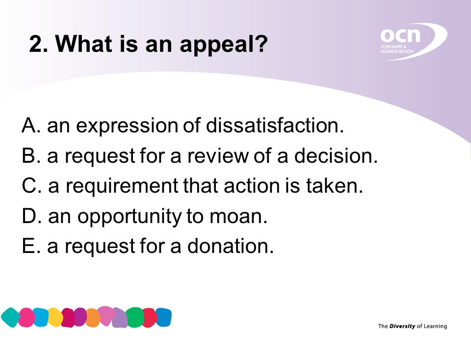 3 2. What is an appeal? A. an expression of dissatisfaction. B. a request for a review of a decision. C. a requirement that action is taken. D. an opp