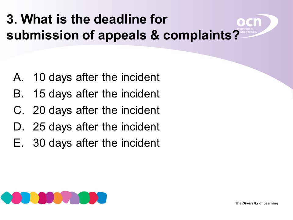 4 3. What is the deadline for submission of appeals & complaints? A.10 days after the incident B.15 days after the incident C.20 days after the incide