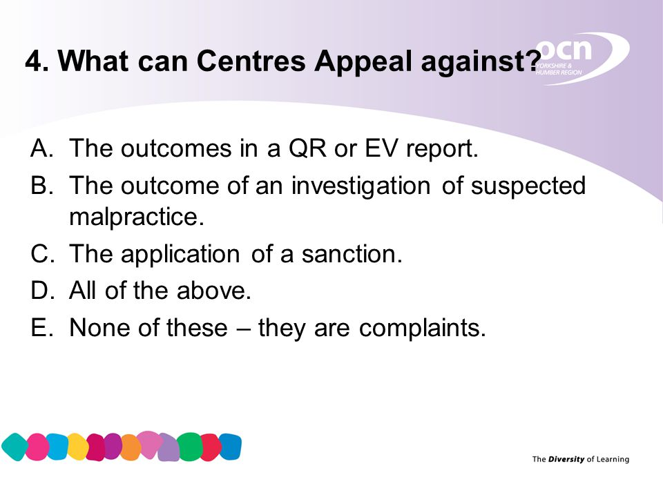 5 4. What can Centres Appeal against. A.The outcomes in a QR or EV report.