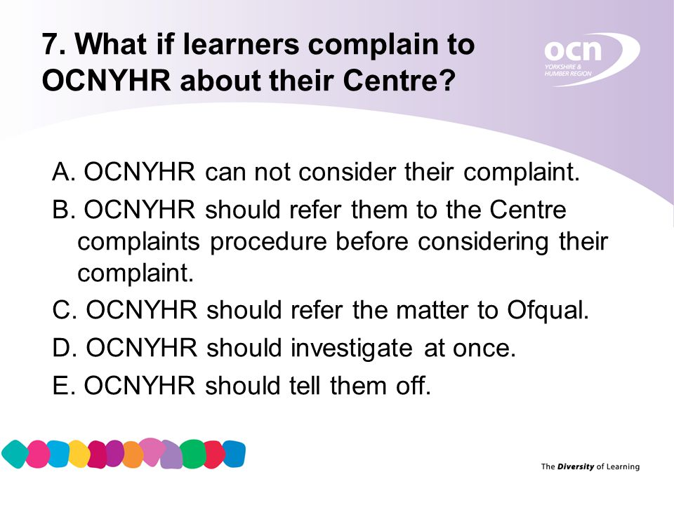 8 7. What if learners complain to OCNYHR about their Centre? A. OCNYHR can not consider their complaint. B. OCNYHR should refer them to the Centre com