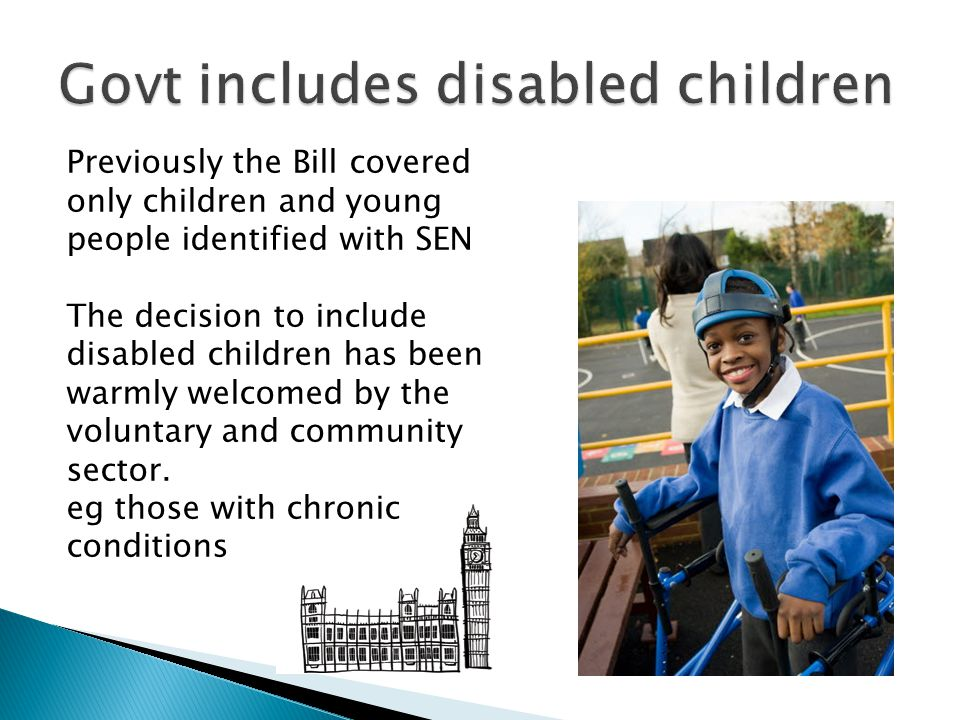 Previously the Bill covered only children and young people identified with SEN The decision to include disabled children has been warmly welcomed by the voluntary and community sector.