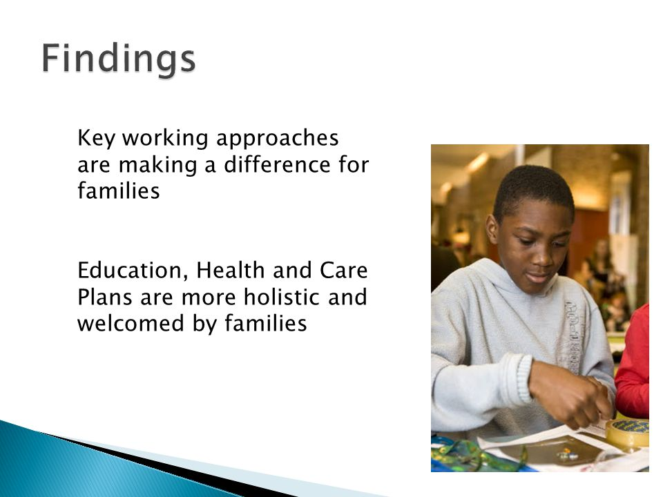 Key working approaches are making a difference for families Education, Health and Care Plans are more holistic and welcomed by families