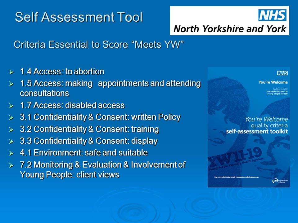 Self Assessment Tool  1.4 Access: to abortion  1.5 Access: making appointments and attending consultations  1.7 Access: disabled access  3.1 Confidentiality & Consent: written Policy  3.2 Confidentiality & Consent: training  3.3 Confidentiality & Consent: display  4.1 Environment: safe and suitable  7.2 Monitoring & Evaluation & Involvement of Young People: client views Criteria Essential to Score Meets YW