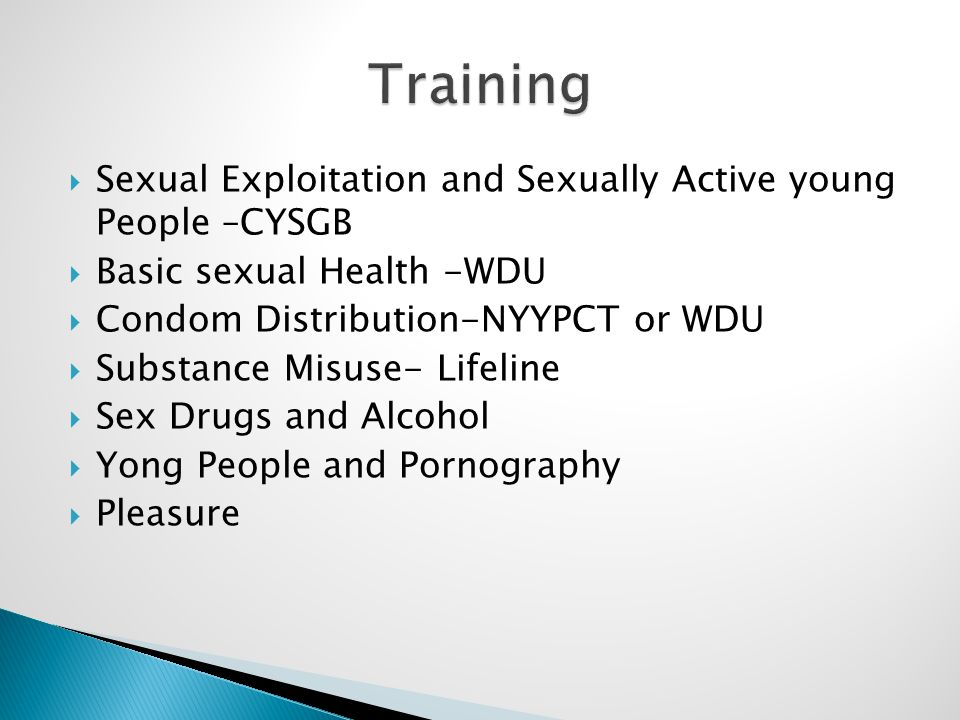  Sexual Exploitation and Sexually Active young People –CYSGB  Basic sexual Health -WDU  Condom Distribution-NYYPCT or WDU  Substance Misuse- Lifeline  Sex Drugs and Alcohol  Yong People and Pornography  Pleasure