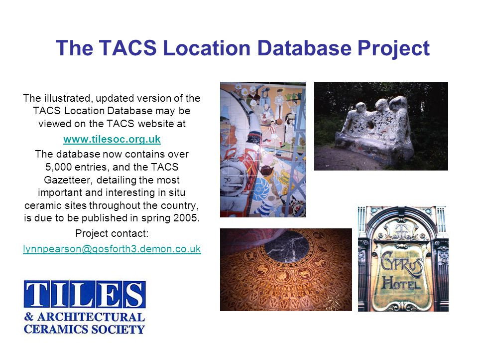 The TACS Location Database Project The illustrated, updated version of the TACS Location Database may be viewed on the TACS website at www.tilesoc.org.uk The database now contains over 5,000 entries, and the TACS Gazetteer, detailing the most important and interesting in situ ceramic sites throughout the country, is due to be published in spring 2005.
