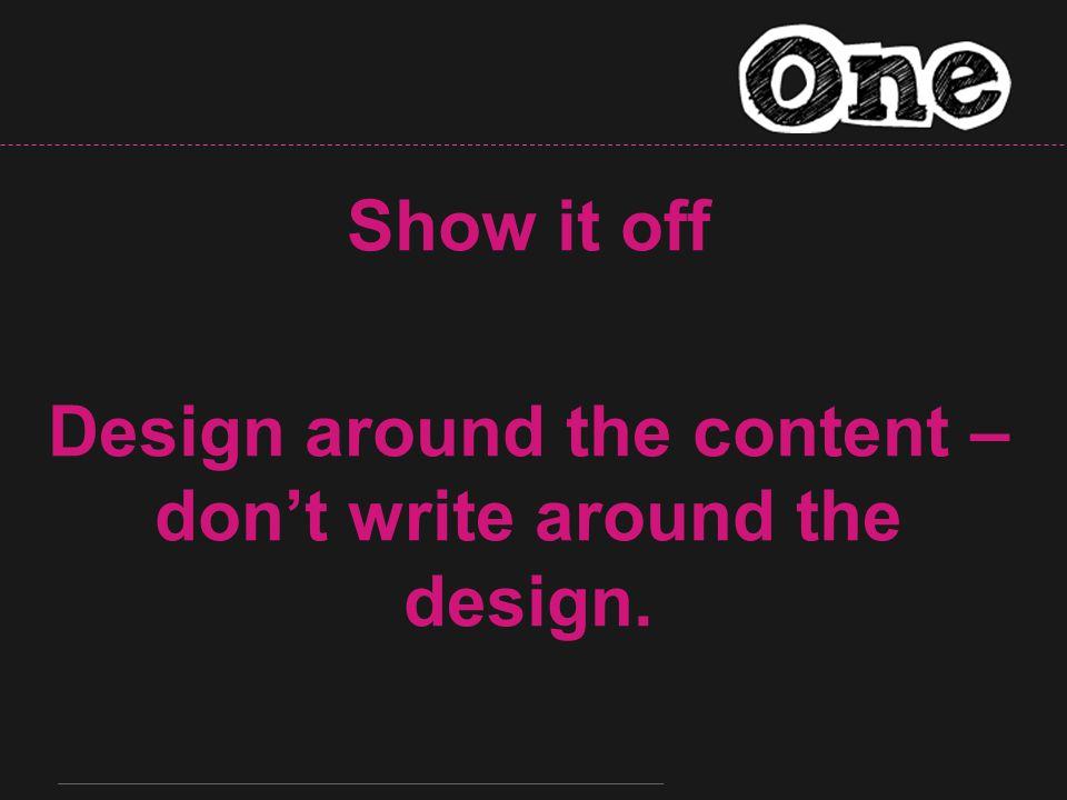 Show it off Design around the content – don't write around the design.