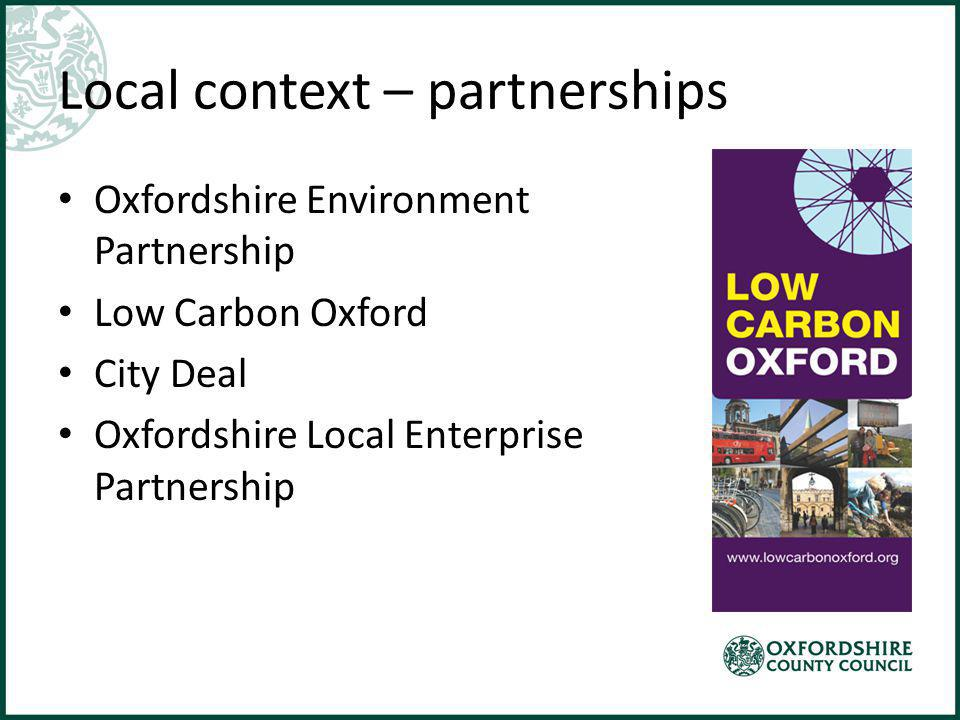 Local context – partnerships Oxfordshire Environment Partnership Low Carbon Oxford City Deal Oxfordshire Local Enterprise Partnership