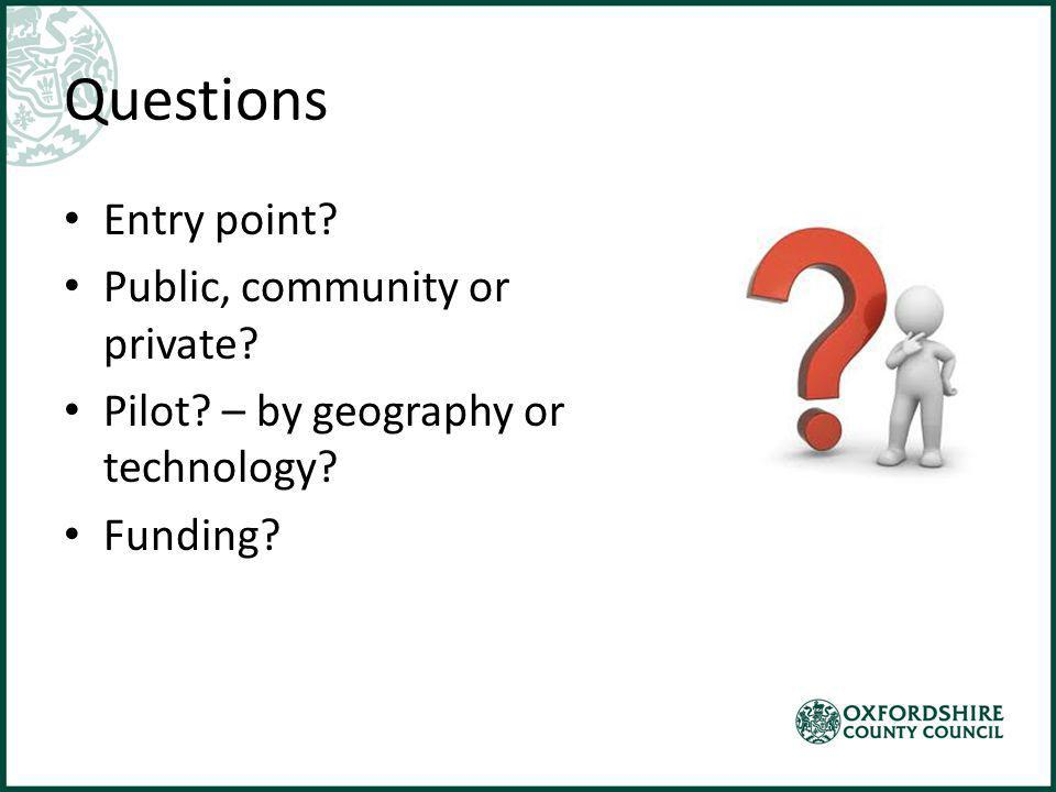 Questions Entry point? Public, community or private? Pilot? – by geography or technology? Funding?