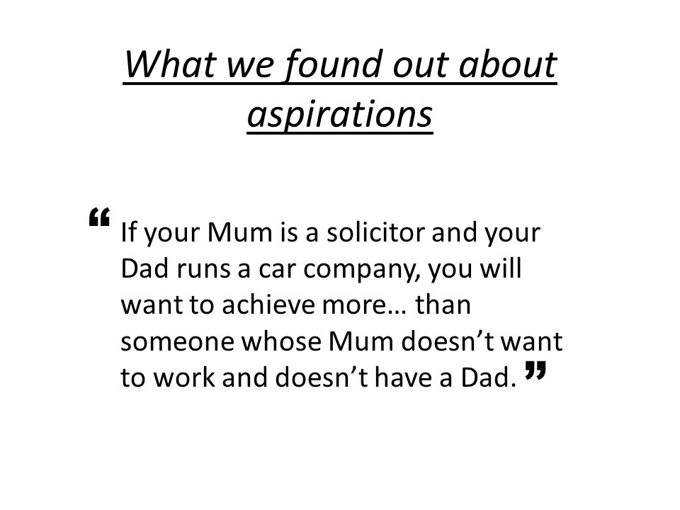 What we found out about aspirations If your Mum is a solicitor and your Dad runs a car company, you will want to achieve more… than someone whose Mum doesn't want to work and doesn't have a Dad.
