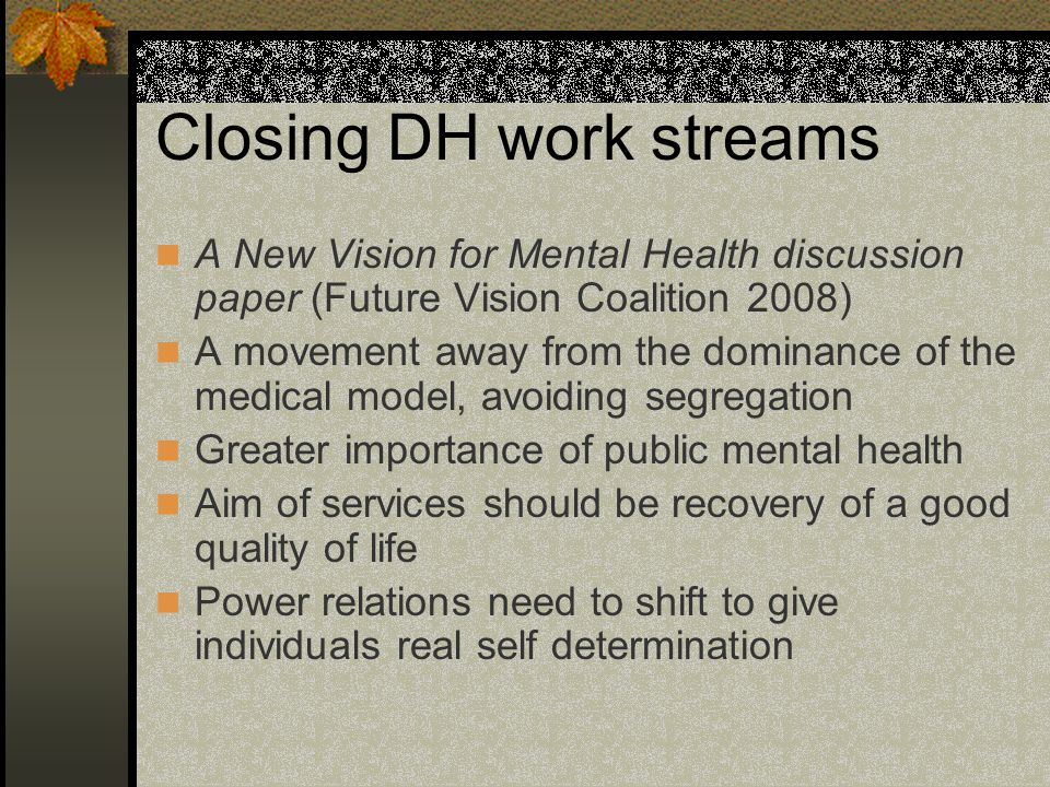 Closing DH work streams A New Vision for Mental Health discussion paper (Future Vision Coalition 2008) A movement away from the dominance of the medical model, avoiding segregation Greater importance of public mental health Aim of services should be recovery of a good quality of life Power relations need to shift to give individuals real self determination
