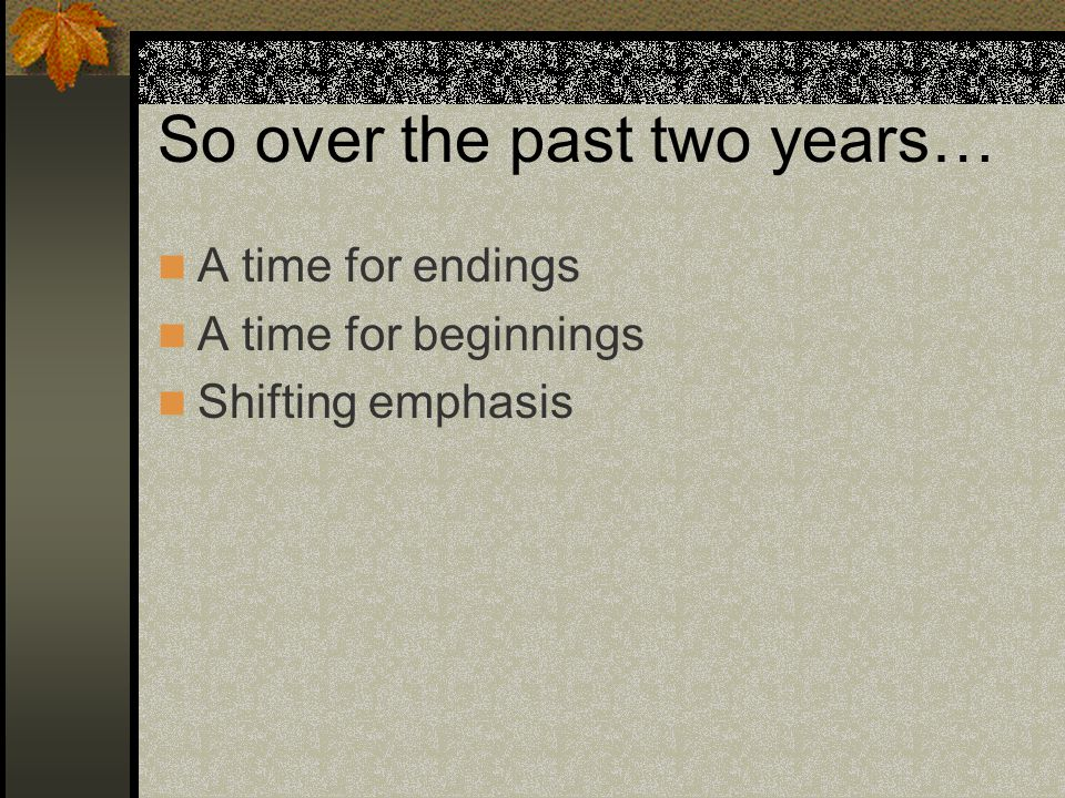 So over the past two years… A time for endings A time for beginnings Shifting emphasis