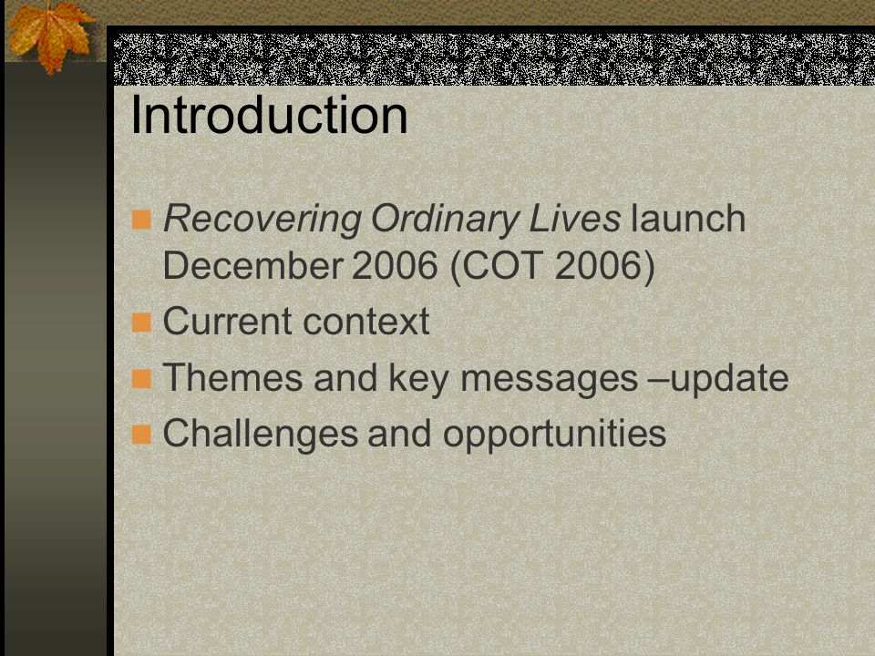 Introduction Recovering Ordinary Lives launch December 2006 (COT 2006) Current context Themes and key messages –update Challenges and opportunities