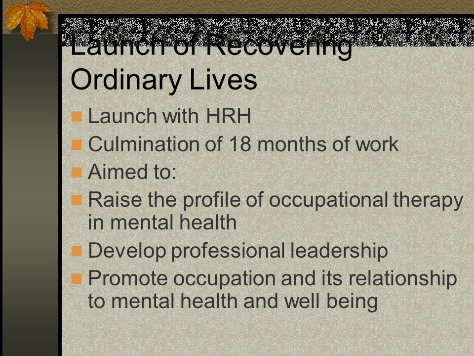 Launch of Recovering Ordinary Lives Launch with HRH Culmination of 18 months of work Aimed to: Raise the profile of occupational therapy in mental health Develop professional leadership Promote occupation and its relationship to mental health and well being