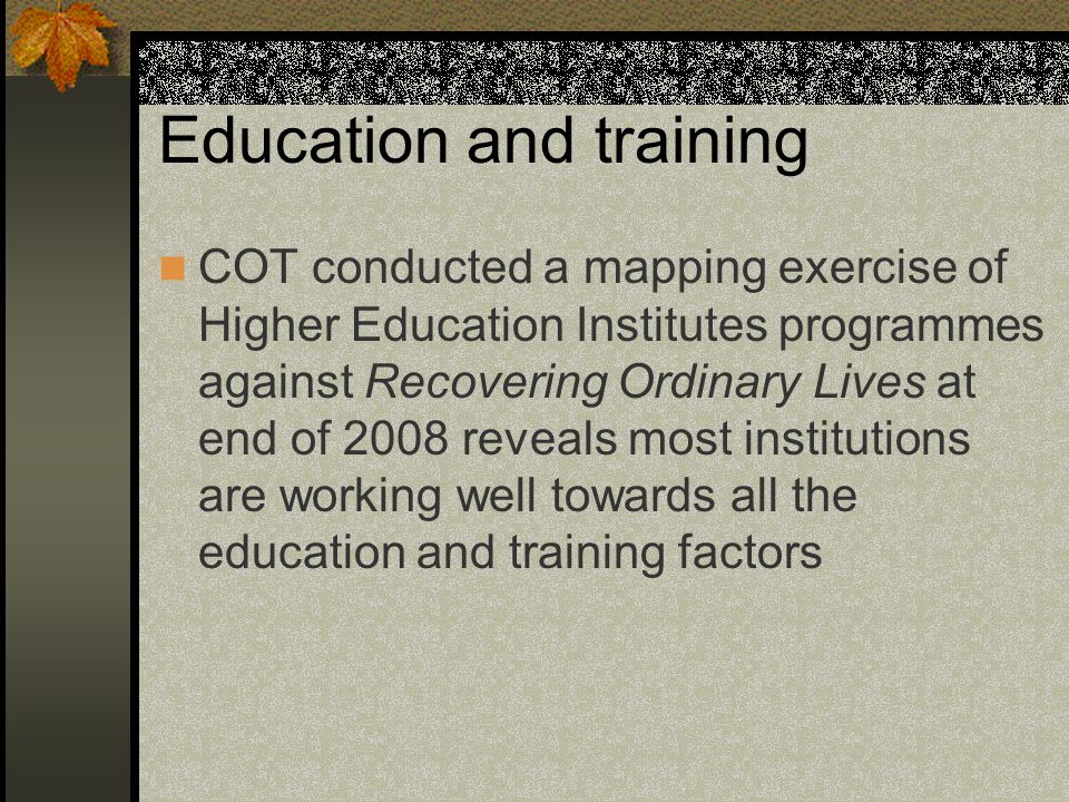 Education and training COT conducted a mapping exercise of Higher Education Institutes programmes against Recovering Ordinary Lives at end of 2008 reveals most institutions are working well towards all the education and training factors