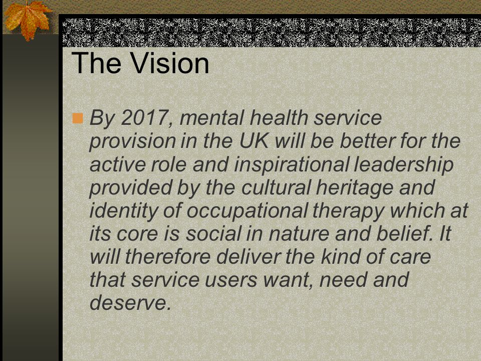 The Vision By 2017, mental health service provision in the UK will be better for the active role and inspirational leadership provided by the cultural heritage and identity of occupational therapy which at its core is social in nature and belief.