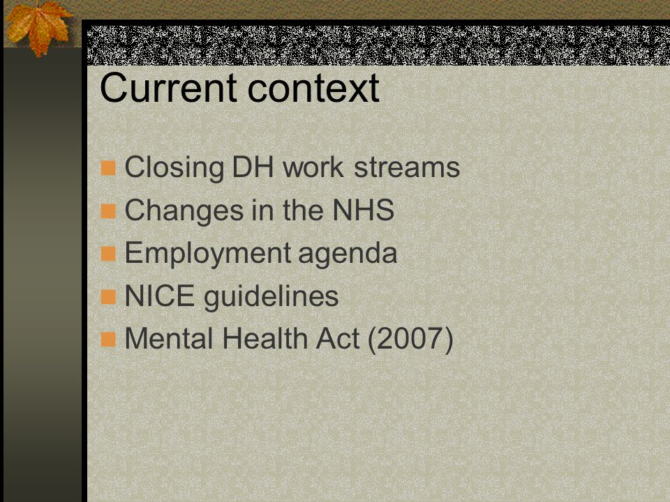 Current context Closing DH work streams Changes in the NHS Employment agenda NICE guidelines Mental Health Act (2007)