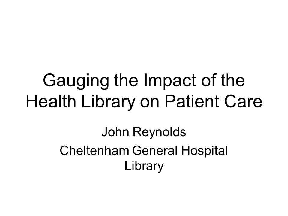 Gauging the Impact of the Health Library on Patient Care John Reynolds Cheltenham General Hospital Library