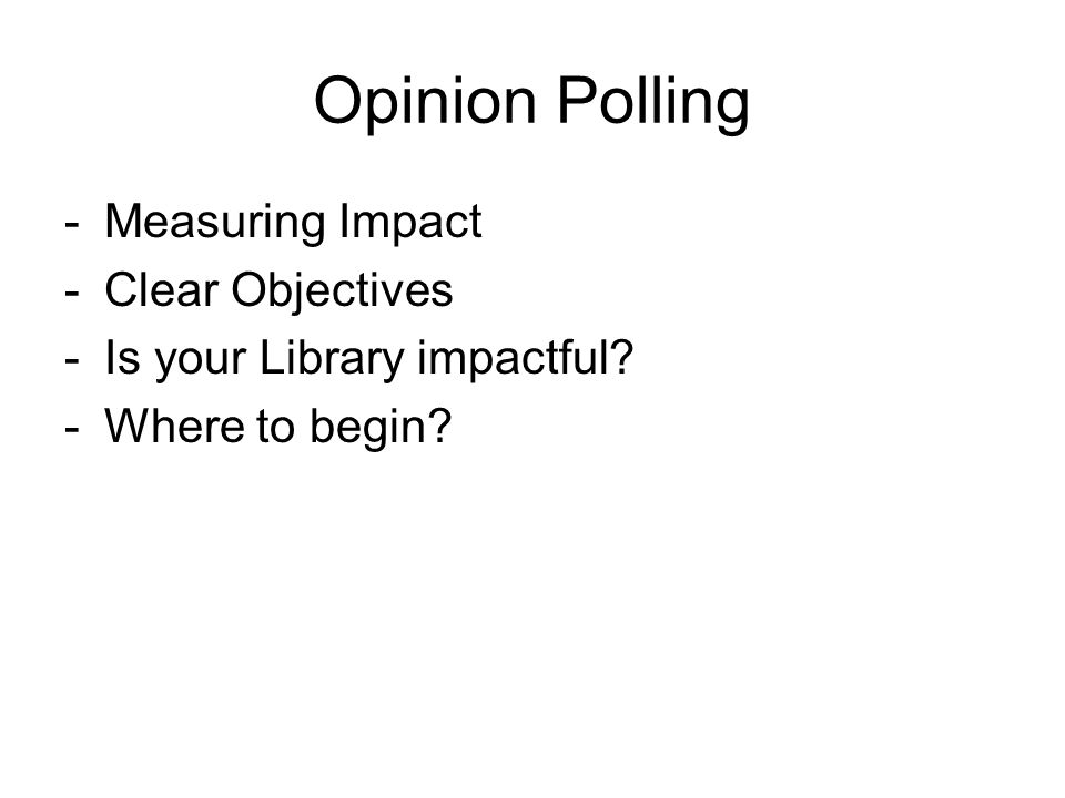 Opinion Polling -Measuring Impact -Clear Objectives -Is your Library impactful -Where to begin