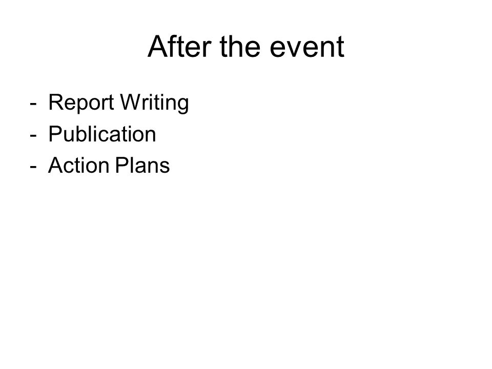 After the event -Report Writing -Publication -Action Plans