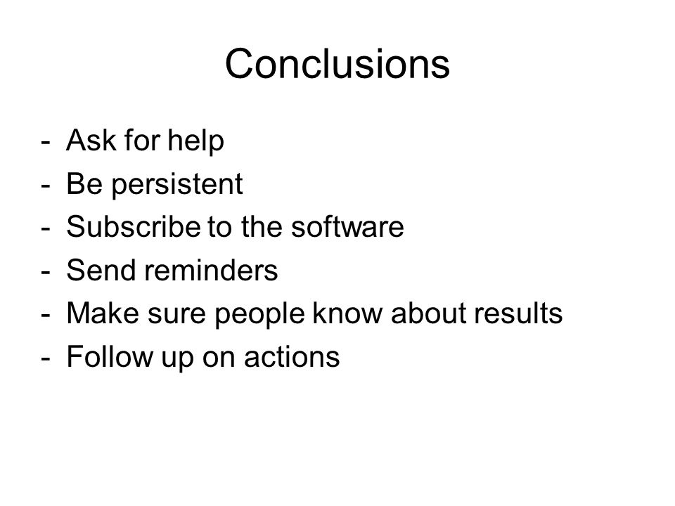 Conclusions -Ask for help -Be persistent -Subscribe to the software -Send reminders -Make sure people know about results -Follow up on actions