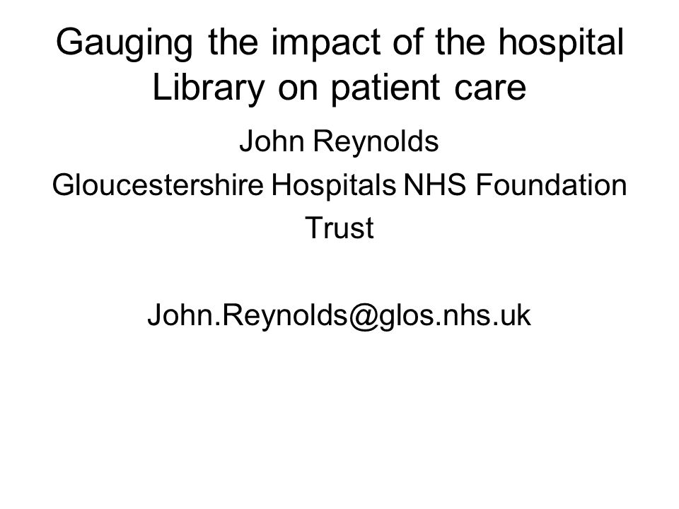 Gauging the impact of the hospital Library on patient care John Reynolds Gloucestershire Hospitals NHS Foundation Trust John.Reynolds@glos.nhs.uk