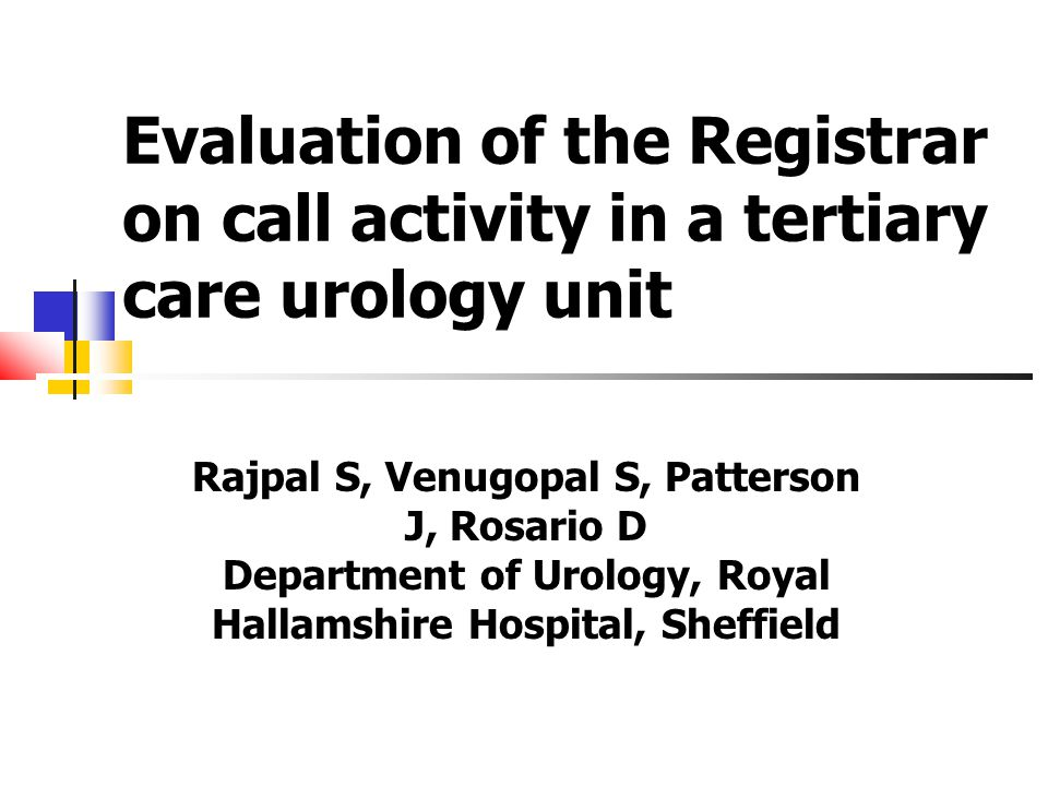 Evaluation of the Registrar on call activity in a tertiary care urology unit Rajpal S, Venugopal S, Patterson J, Rosario D Department of Urology, Royal Hallamshire Hospital, Sheffield