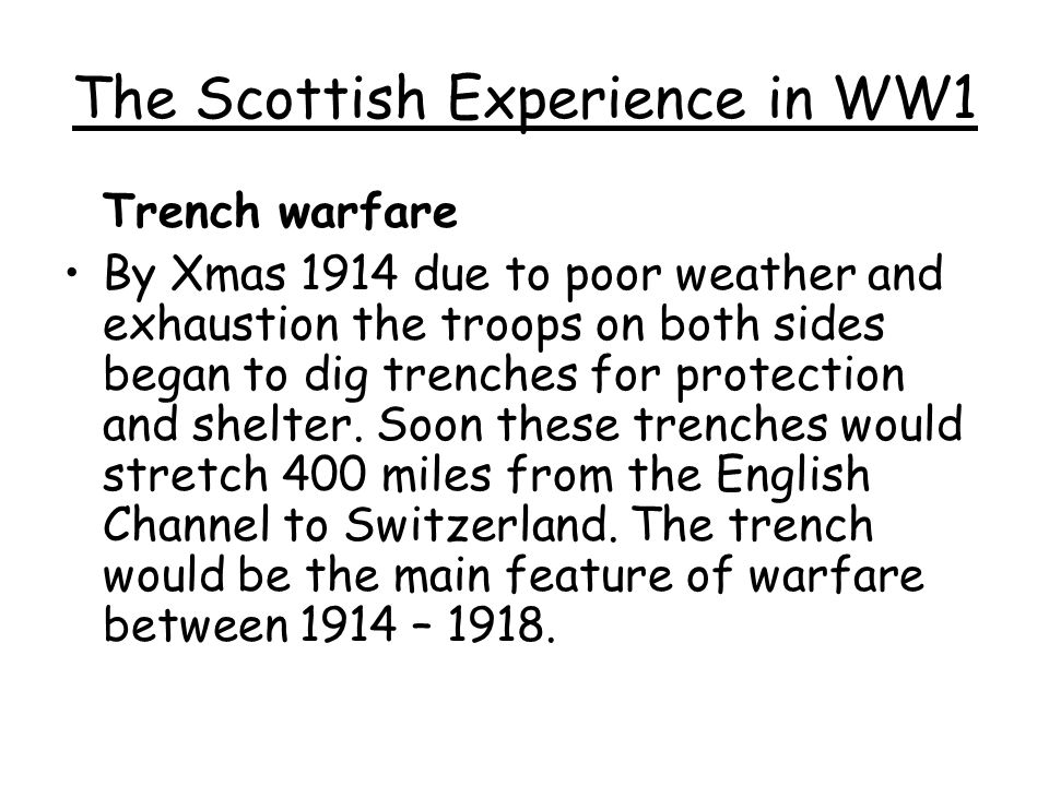 The Scottish Experience in WW1 Trench warfare By Xmas 1914 due to poor weather and exhaustion the troops on both sides began to dig trenches for prote