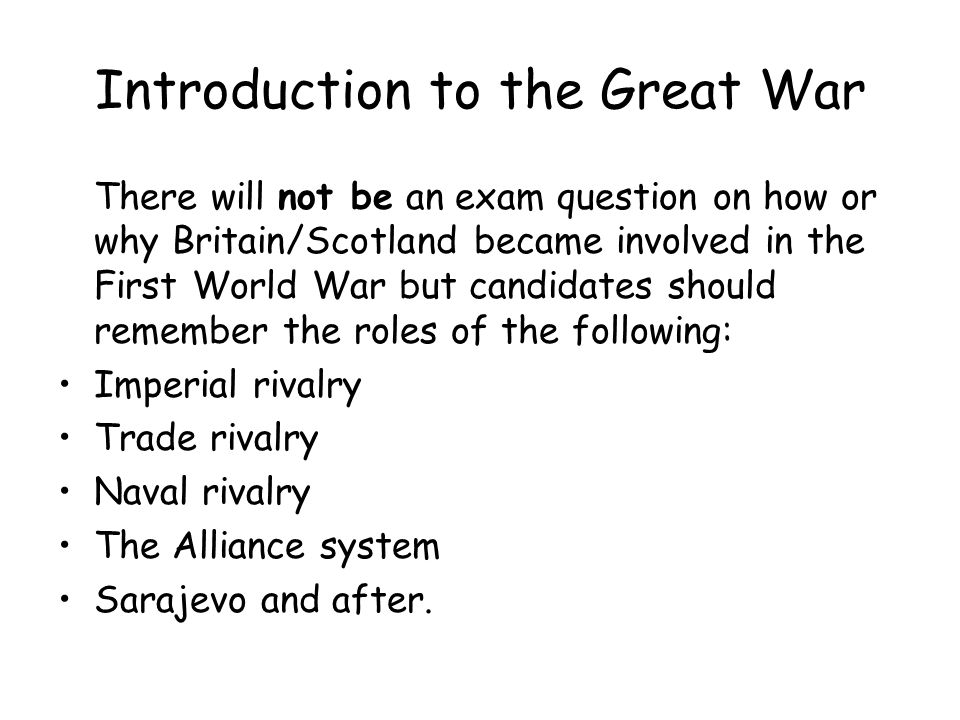 Introduction to the Great War There will not be an exam question on how or why Britain/Scotland became involved in the First World War but candidates