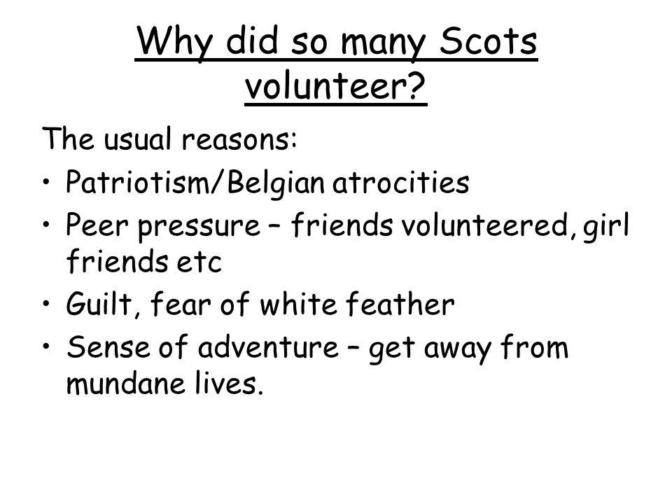 Why did so many Scots volunteer? The usual reasons: Patriotism/Belgian atrocities Peer pressure – friends volunteered, girl friends etc Guilt, fear of
