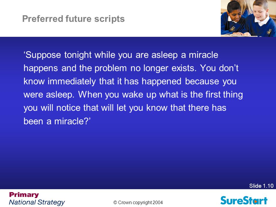 © Crown copyright 2004 Slide 1.10 Preferred future scripts 'Suppose tonight while you are asleep a miracle happens and the problem no longer exists.